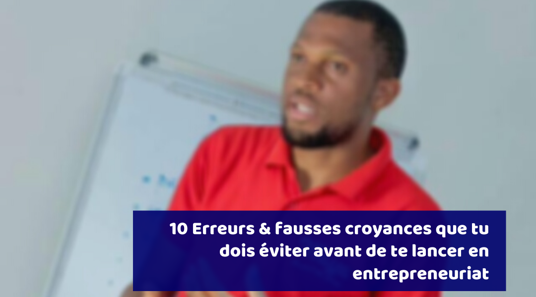 10 erreurs & fausses croyances que tu dois éviter avant de te lancer en entrepreneuriat